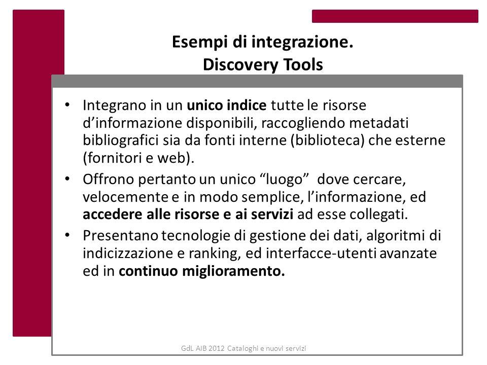 Esempi di integrazione. Discovery Tools Integrano in un unico indice tutte le risorse dinformazione disponibili, raccogliendo metadati bibliografici s