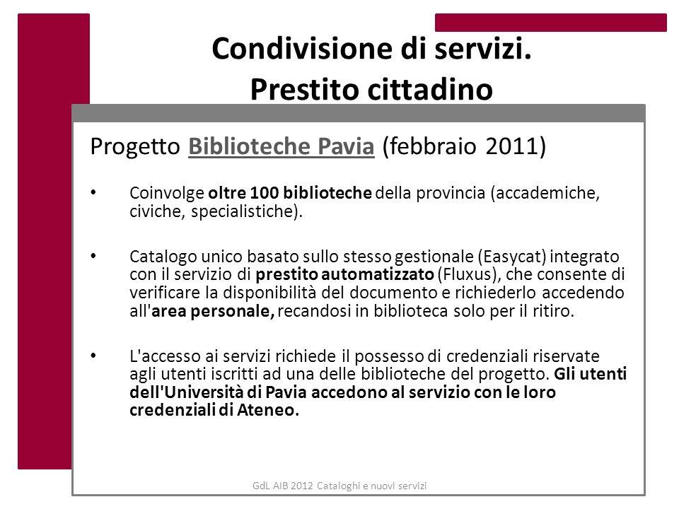 GdL AIB 2012 Cataloghi e nuovi servizi Condivisione di servizi. Prestito cittadino Progetto Biblioteche Pavia (febbraio 2011)Biblioteche Pavia Coinvol