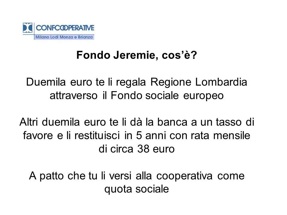 Fondo Jeremie, cosè? Duemila euro te li regala Regione Lombardia attraverso il Fondo sociale europeo Altri duemila euro te li dà la banca a un tasso d