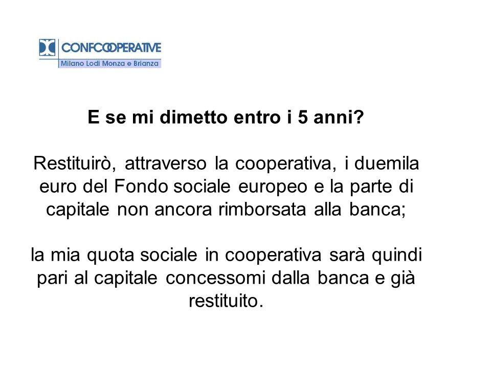 E se mi dimetto entro i 5 anni? Restituirò, attraverso la cooperativa, i duemila euro del Fondo sociale europeo e la parte di capitale non ancora rimb