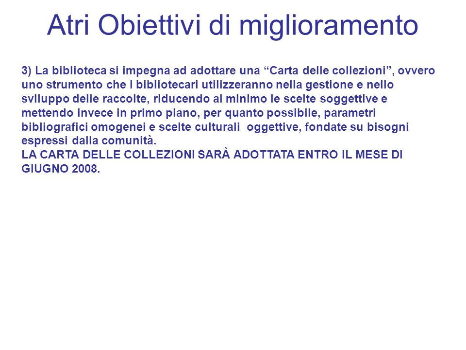 Atri Obiettivi di miglioramento 3) La biblioteca si impegna ad adottare una Carta delle collezioni, ovvero uno strumento che i bibliotecari utilizzera