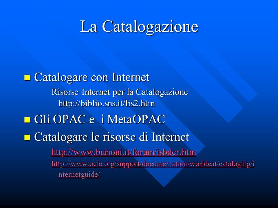 La Catalogazione Catalogare con Internet Catalogare con Internet Risorse Internet per la Catalogazione http://biblio.sns.it/lis2.htm Gli OPAC e i Meta