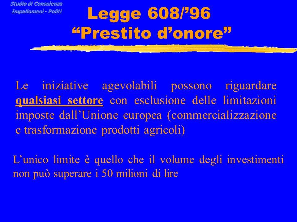 Legge 608/96 Prestito donore Le iniziative agevolabili possono riguardare qualsiasi settore con esclusione delle limitazioni imposte dallUnione europea (commercializzazione e trasformazione prodotti agricoli) Lunico limite è quello che il volume degli investimenti non può superare i 50 milioni di lire Studio di Consulenza Impallomeni - Politi