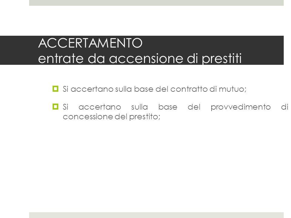 ACCERTAMENTO entrate da accensione di prestiti Si accertano sulla base del contratto di mutuo; Si accertano sulla base del provvedimento di concessione del prestito;
