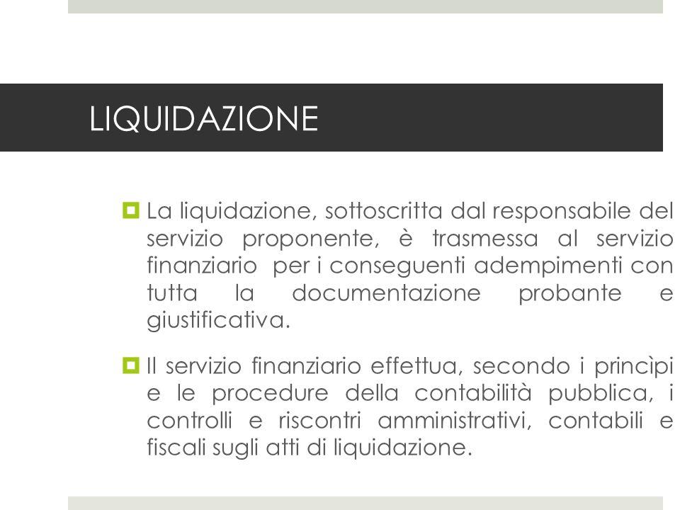 LIQUIDAZIONE La liquidazione, sottoscritta dal responsabile del servizio proponente, è trasmessa al servizio finanziario per i conseguenti adempimenti con tutta la documentazione probante e giustificativa.