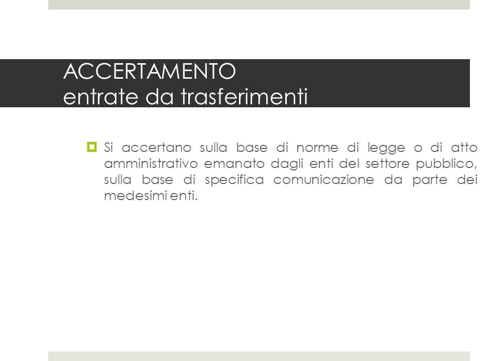 ACCERTAMENTO entrate da trasferimenti Si accertano sulla base di norme di legge o di atto amministrativo emanato dagli enti del settore pubblico, sulla base di specifica comunicazione da parte dei medesimi enti.