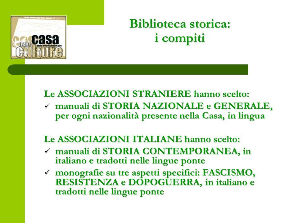 Le ASSOCIAZIONI STRANIERE hanno scelto: manuali di STORIA NAZIONALE e GENERALE, per ogni nazionalità presente nella Casa, in lingua manuali di STORIA NAZIONALE e GENERALE, per ogni nazionalità presente nella Casa, in lingua Le ASSOCIAZIONI ITALIANE hanno scelto: manuali di STORIA CONTEMPORANEA, in italiano e tradotti nelle lingue ponte manuali di STORIA CONTEMPORANEA, in italiano e tradotti nelle lingue ponte monografie su tre aspetti specifici: FASCISMO, RESISTENZA e DOPOGUERRA, in italiano e tradotti nelle lingue ponte monografie su tre aspetti specifici: FASCISMO, RESISTENZA e DOPOGUERRA, in italiano e tradotti nelle lingue ponte Biblioteca storica: i compiti