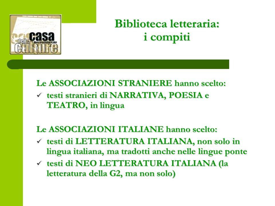 Biblioteca letteraria: i compiti Le ASSOCIAZIONI STRANIERE hanno scelto: testi stranieri di NARRATIVA, POESIA e TEATRO, in lingua testi stranieri di NARRATIVA, POESIA e TEATRO, in lingua Le ASSOCIAZIONI ITALIANE hanno scelto: testi di LETTERATURA ITALIANA, non solo in lingua italiana, ma tradotti anche nelle lingue ponte testi di LETTERATURA ITALIANA, non solo in lingua italiana, ma tradotti anche nelle lingue ponte testi di NEO LETTERATURA ITALIANA (la letteratura della G2, ma non solo) testi di NEO LETTERATURA ITALIANA (la letteratura della G2, ma non solo)