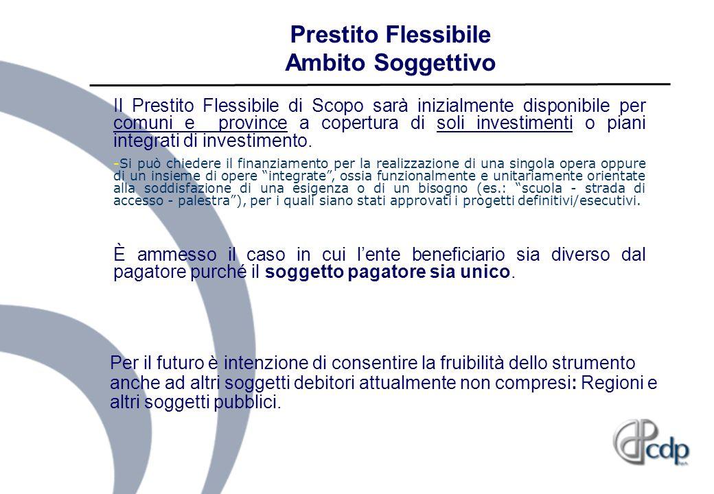 Prestito Flessibile Ambito Soggettivo Il Prestito Flessibile di Scopo sarà inizialmente disponibile per comuni e province a copertura di soli investim
