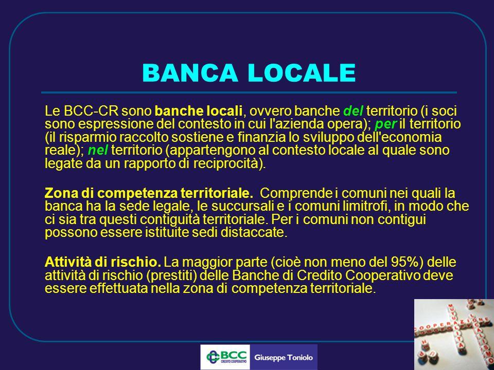 LUG 2010 BANCA LOCALE Le BCC-CR sono banche locali, ovvero banche del territorio (i soci sono espressione del contesto in cui l azienda opera); per il territorio (il risparmio raccolto sostiene e finanzia lo sviluppo dell economia reale); nel territorio (appartengono al contesto locale al quale sono legate da un rapporto di reciprocità).