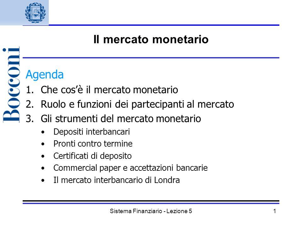Sistema Finanziario - Lezione 51 Il mercato monetario Agenda 1.Che cosè il mercato monetario 2.Ruolo e funzioni dei partecipanti al mercato 3.Gli stru