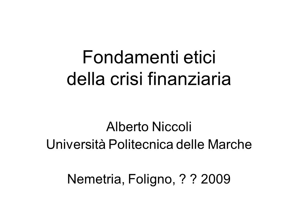 Fondamenti etici della crisi finanziaria Alberto Niccoli Università Politecnica delle Marche Nemetria, Foligno, ? ? 2009