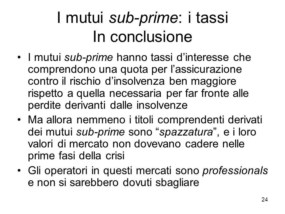 24 I mutui sub-prime: i tassi In conclusione I mutui sub-prime hanno tassi dinteresse che comprendono una quota per lassicurazione contro il rischio d