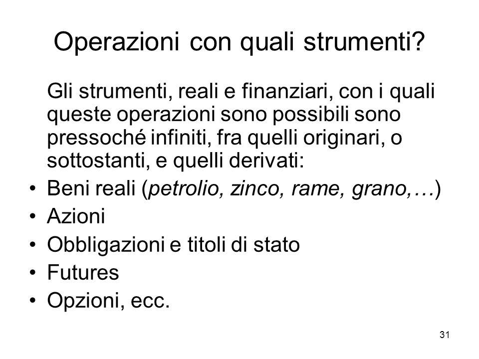 31 Operazioni con quali strumenti? Gli strumenti, reali e finanziari, con i quali queste operazioni sono possibili sono pressoché infiniti, fra quelli