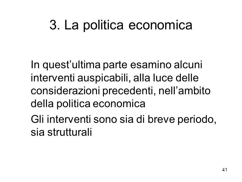 41 3. La politica economica In questultima parte esamino alcuni interventi auspicabili, alla luce delle considerazioni precedenti, nellambito della po