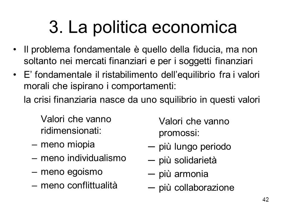42 3. La politica economica Valori che vanno ridimensionati: –meno miopia –meno individualismo –meno egoismo –meno conflittualità Valori che vanno pro