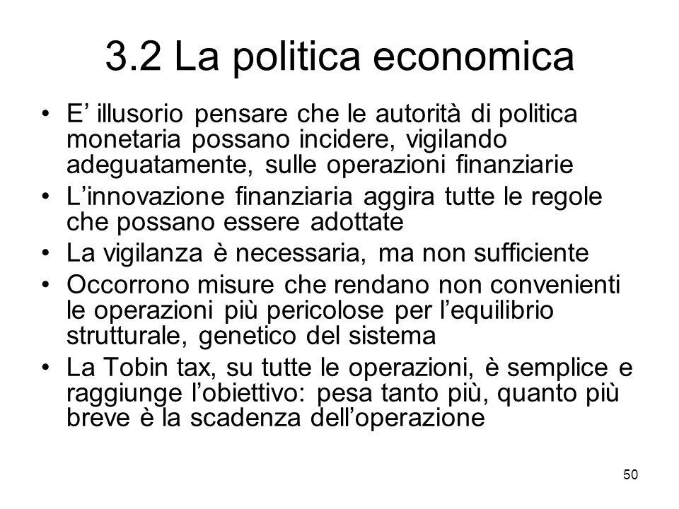 50 3.2 La politica economica E illusorio pensare che le autorità di politica monetaria possano incidere, vigilando adeguatamente, sulle operazioni fin