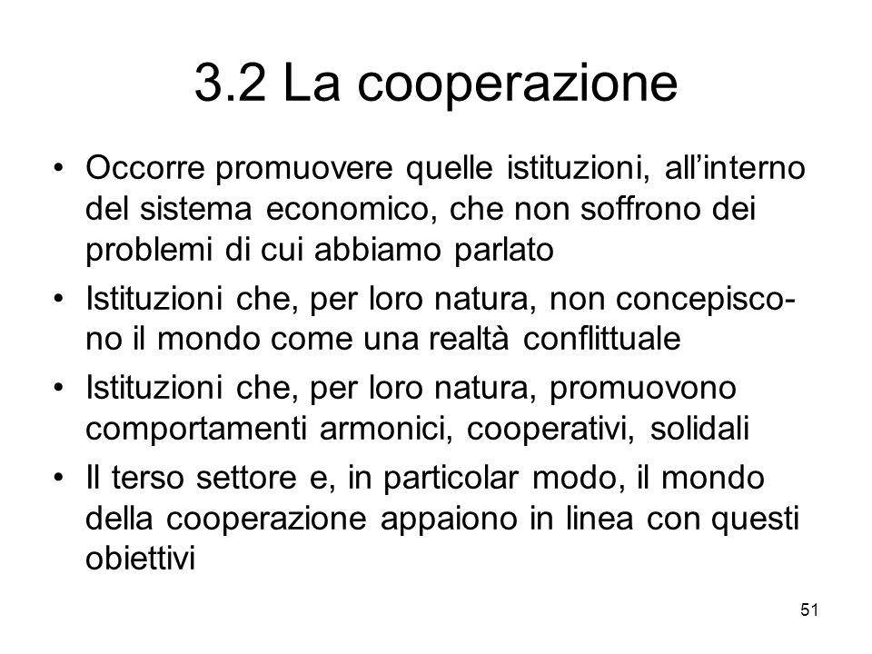 51 3.2 La cooperazione Occorre promuovere quelle istituzioni, allinterno del sistema economico, che non soffrono dei problemi di cui abbiamo parlato Istituzioni che, per loro natura, non concepisco- no il mondo come una realtà conflittuale Istituzioni che, per loro natura, promuovono comportamenti armonici, cooperativi, solidali Il terso settore e, in particolar modo, il mondo della cooperazione appaiono in linea con questi obiettivi
