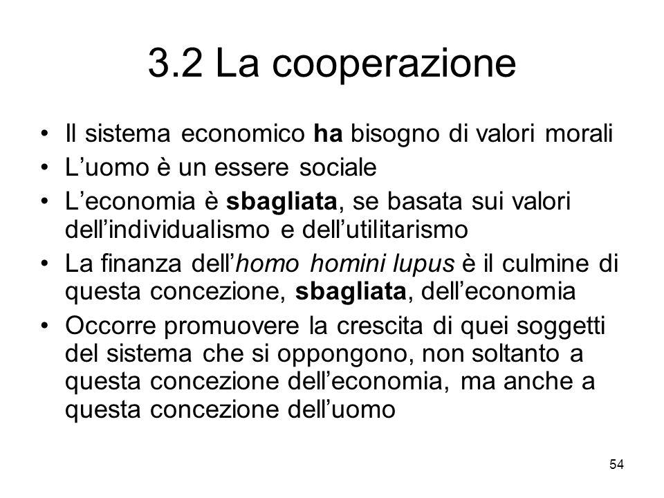 54 3.2 La cooperazione Il sistema economico ha bisogno di valori morali Luomo è un essere sociale Leconomia è sbagliata, se basata sui valori dellindi