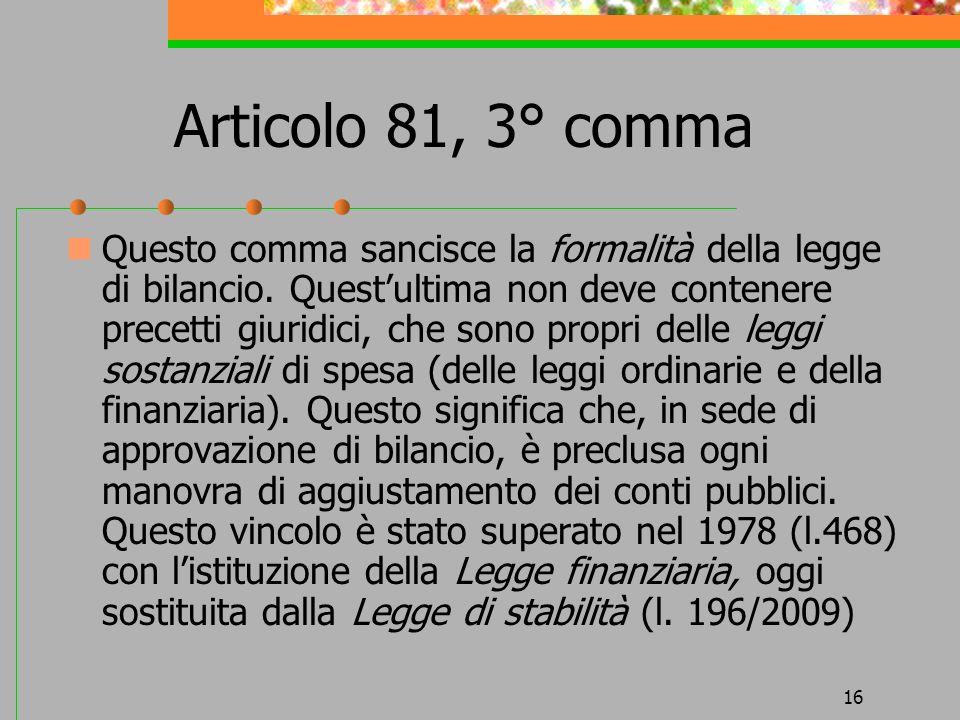 16 Articolo 81, 3° comma Questo comma sancisce la formalità della legge di bilancio. Questultima non deve contenere precetti giuridici, che sono propr