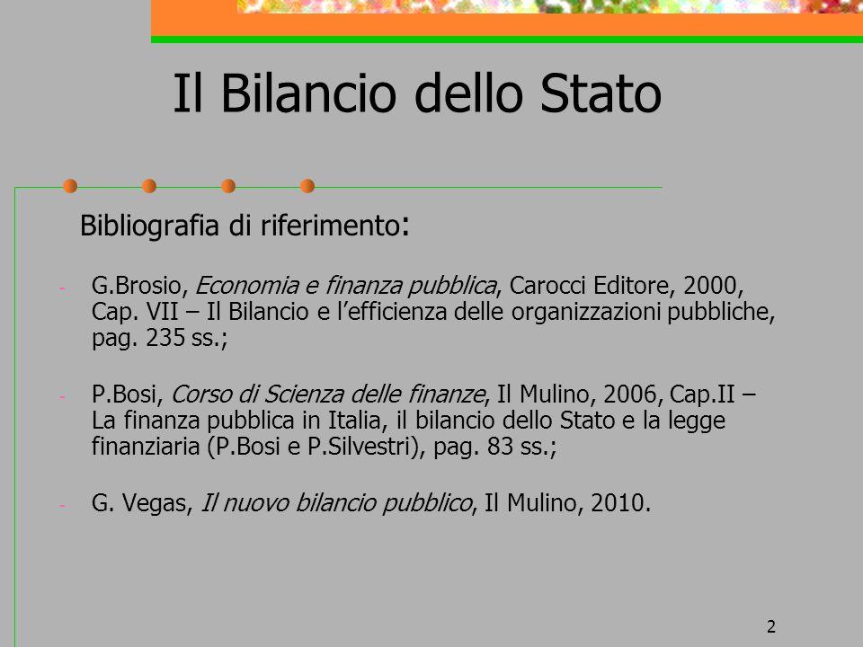 2 Il Bilancio dello Stato Bibliografia di riferimento : - G.Brosio, Economia e finanza pubblica, Carocci Editore, 2000, Cap. VII – Il Bilancio e leffi