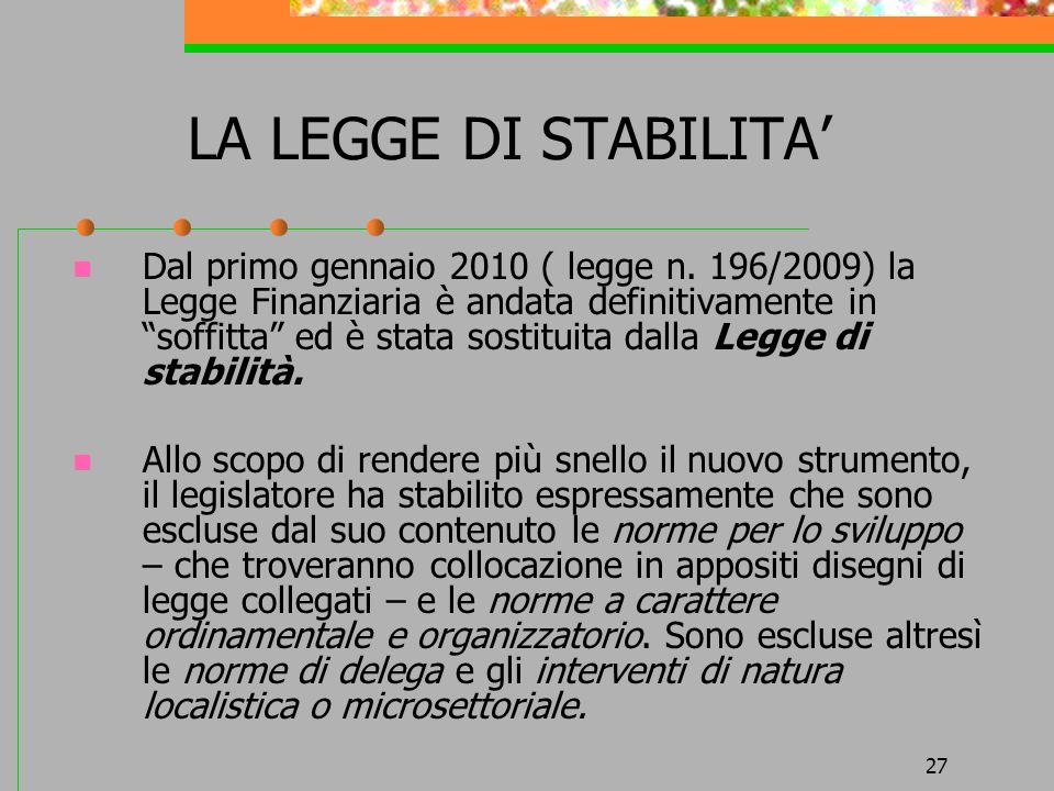 27 LA LEGGE DI STABILITA Dal primo gennaio 2010 ( legge n. 196/2009) la Legge Finanziaria è andata definitivamente in soffitta ed è stata sostituita d