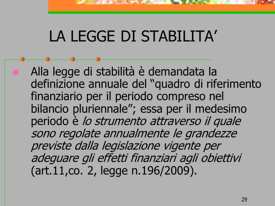 29 LA LEGGE DI STABILITA Alla legge di stabilità è demandata la definizione annuale del quadro di riferimento finanziario per il periodo compreso nel