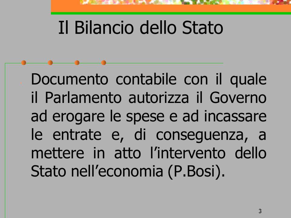 3 Il Bilancio dello Stato Documento contabile con il quale il Parlamento autorizza il Governo ad erogare le spese e ad incassare le entrate e, di cons