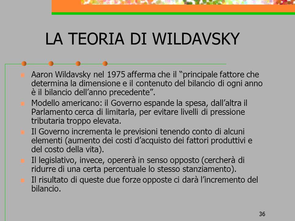 36 LA TEORIA DI WILDAVSKY Aaron Wildavsky nel 1975 afferma che il principale fattore che determina la dimensione e il contenuto del bilancio di ogni anno è il bilancio dellanno precedente.