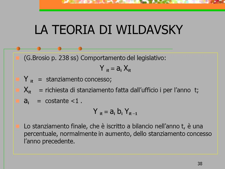 38 LA TEORIA DI WILDAVSKY (G.Brosio p. 238 ss) Comportamento del legislativo: Y it = a i X it Y it = stanziamento concesso; X it = richiesta di stanzi
