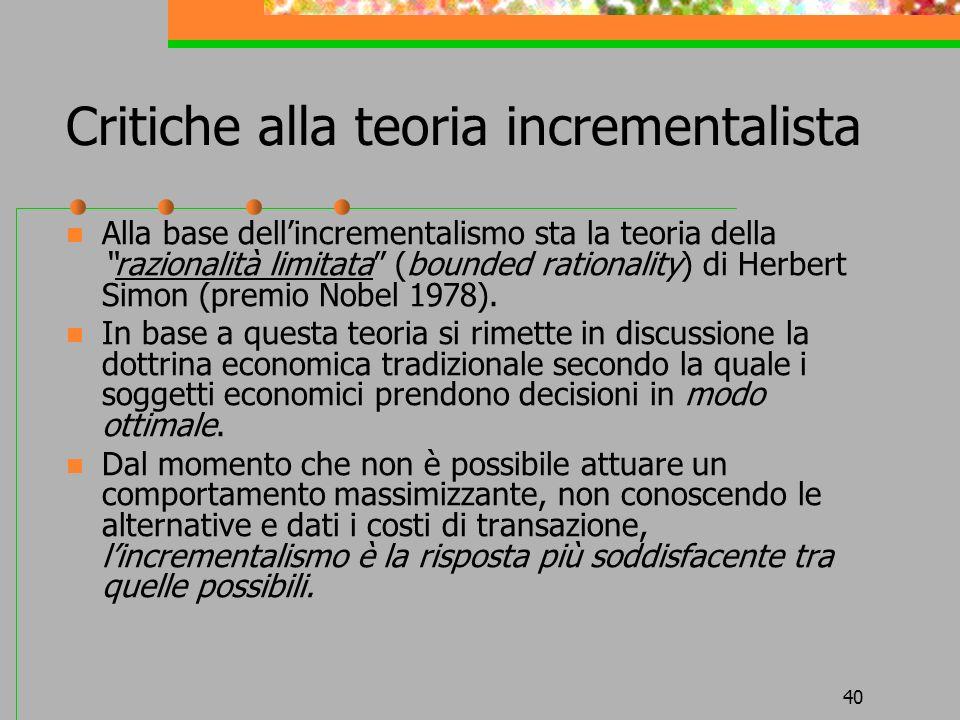 40 Critiche alla teoria incrementalista Alla base dellincrementalismo sta la teoria dellarazionalità limitata (bounded rationality) di Herbert Simon (premio Nobel 1978).