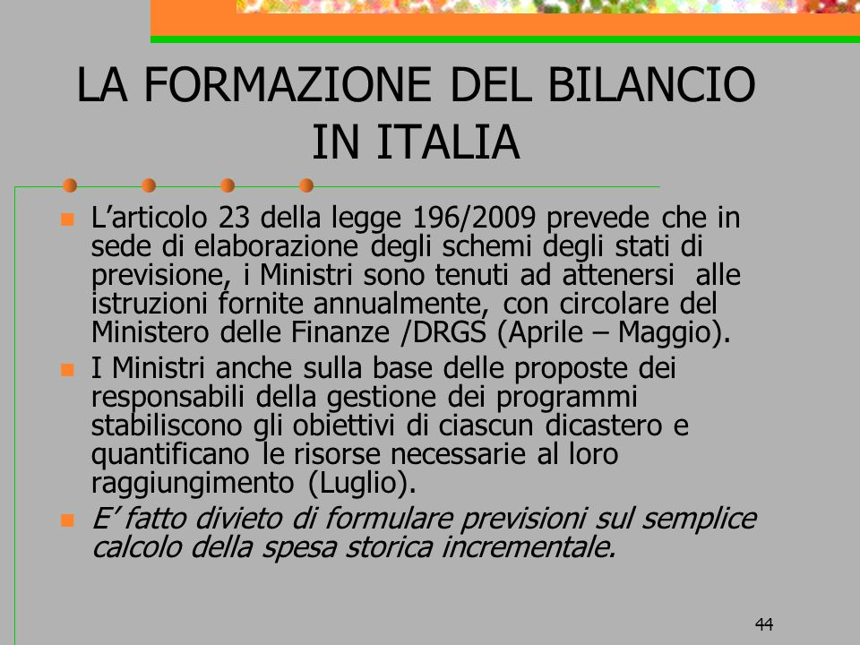 44 LA FORMAZIONE DEL BILANCIO IN ITALIA Larticolo 23 della legge 196/2009 prevede che in sede di elaborazione degli schemi degli stati di previsione, i Ministri sono tenuti ad attenersi alle istruzioni fornite annualmente, con circolare del Ministero delle Finanze /DRGS (Aprile – Maggio).