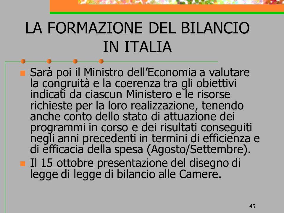 45 LA FORMAZIONE DEL BILANCIO IN ITALIA Sarà poi il Ministro dellEconomia a valutare la congruità e la coerenza tra gli obiettivi indicati da ciascun