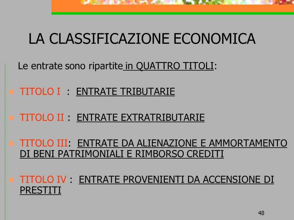 48 LA CLASSIFICAZIONE ECONOMICA Le entrate sono ripartite in QUATTRO TITOLI: TITOLO I : ENTRATE TRIBUTARIE TITOLO II : ENTRATE EXTRATRIBUTARIE TITOLO III: ENTRATE DA ALIENAZIONE E AMMORTAMENTO DI BENI PATRIMONIALI E RIMBORSO CREDITI TITOLO IV : ENTRATE PROVENIENTI DA ACCENSIONE DI PRESTITI
