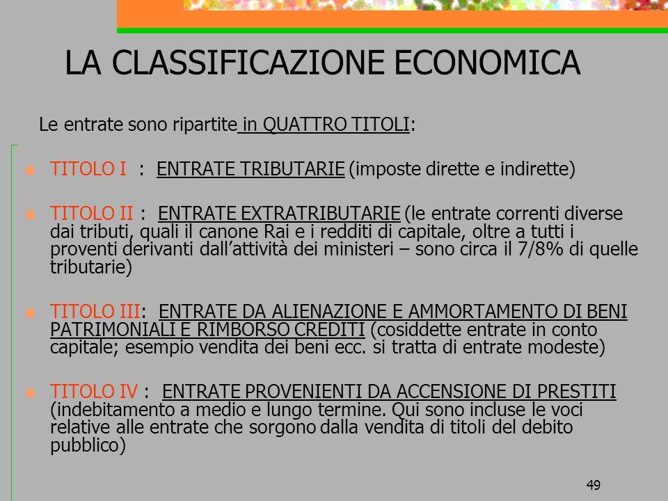 49 LA CLASSIFICAZIONE ECONOMICA Le entrate sono ripartite in QUATTRO TITOLI: TITOLO I : ENTRATE TRIBUTARIE (imposte dirette e indirette) TITOLO II : E