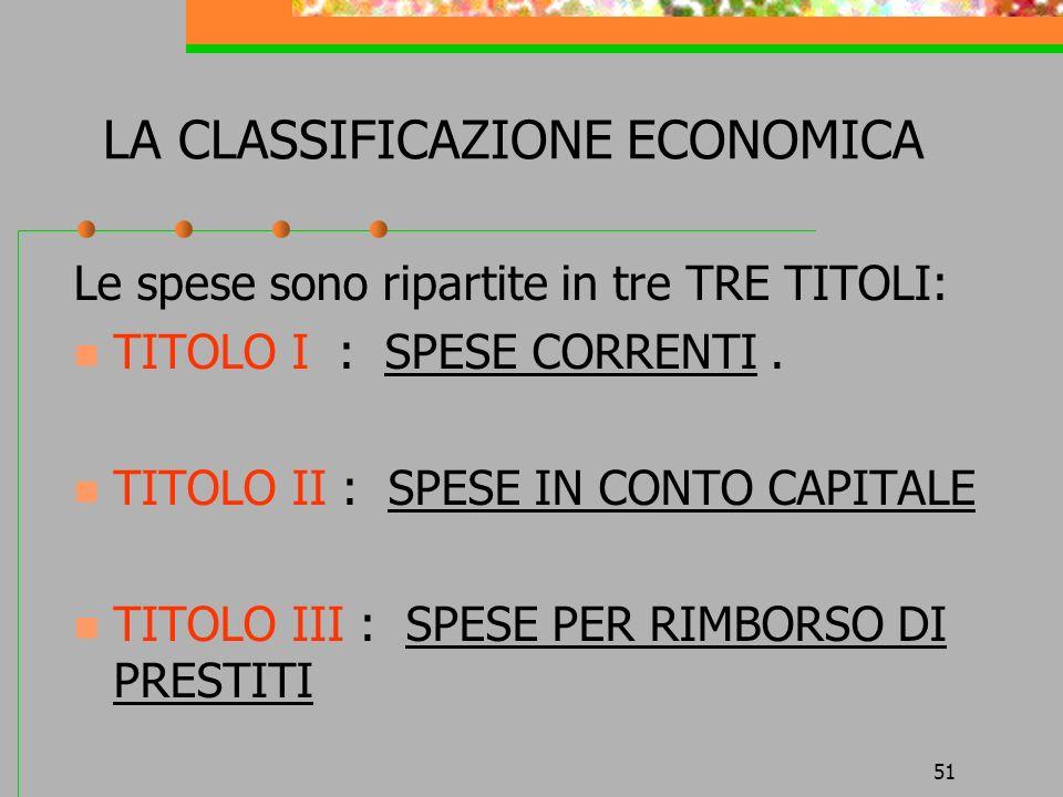 51 LA CLASSIFICAZIONE ECONOMICA Le spese sono ripartite in tre TRE TITOLI: TITOLO I : SPESE CORRENTI. TITOLO II : SPESE IN CONTO CAPITALE TITOLO III :