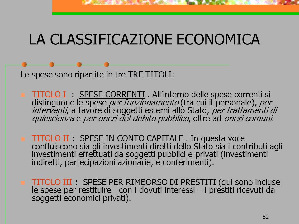 52 LA CLASSIFICAZIONE ECONOMICA Le spese sono ripartite in tre TRE TITOLI: TITOLO I : SPESE CORRENTI. Allinterno delle spese correnti si distinguono l