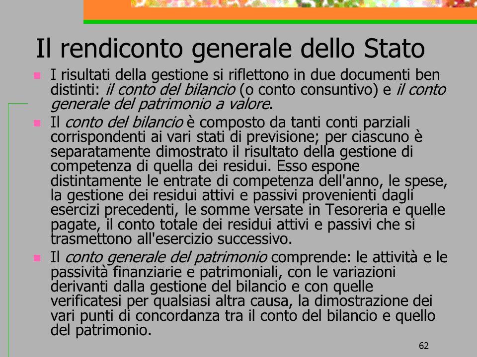 62 Il rendiconto generale dello Stato I risultati della gestione si riflettono in due documenti ben distinti: il conto del bilancio (o conto consuntivo) e il conto generale del patrimonio a valore.