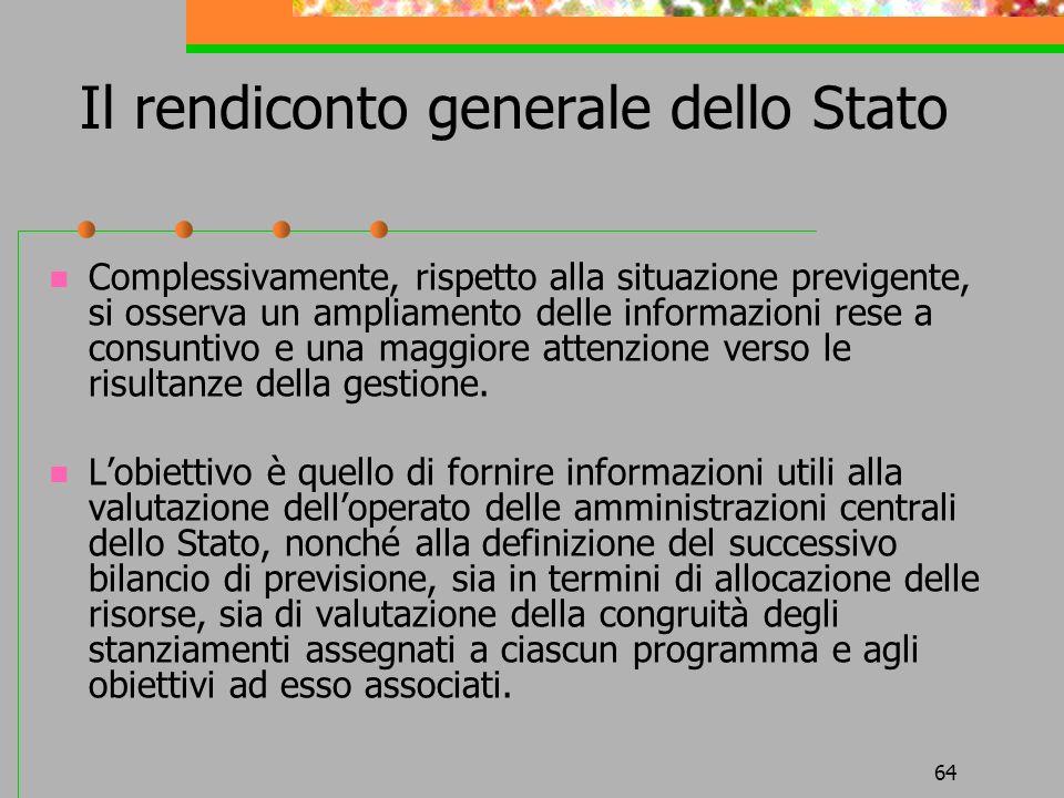 64 Il rendiconto generale dello Stato Complessivamente, rispetto alla situazione previgente, si osserva un ampliamento delle informazioni rese a consuntivo e una maggiore attenzione verso le risultanze della gestione.