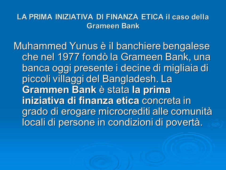LA PRIMA INIZIATIVA DI FINANZA ETICA il caso della Grameen Bank Muhammed Yunus è il banchiere bengalese che nel 1977 fondò la Grameen Bank, una banca