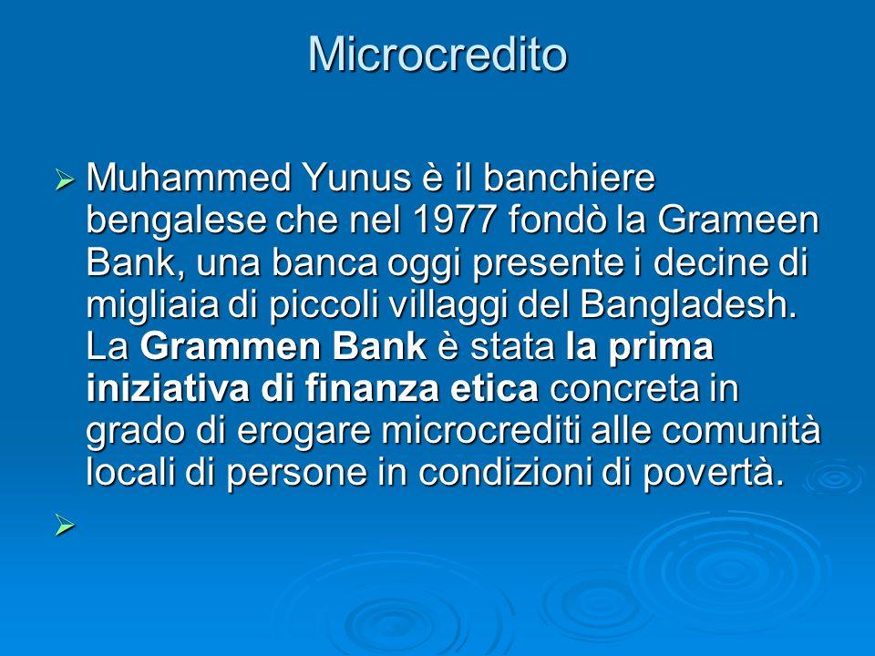 Microcredito Muhammed Yunus è il banchiere bengalese che nel 1977 fondò la Grameen Bank, una banca oggi presente i decine di migliaia di piccoli villa