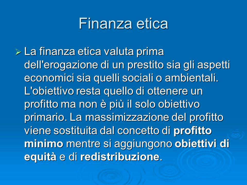 Finanza etica La finanza etica valuta prima dell'erogazione di un prestito sia gli aspetti economici sia quelli sociali o ambientali. L'obiettivo rest