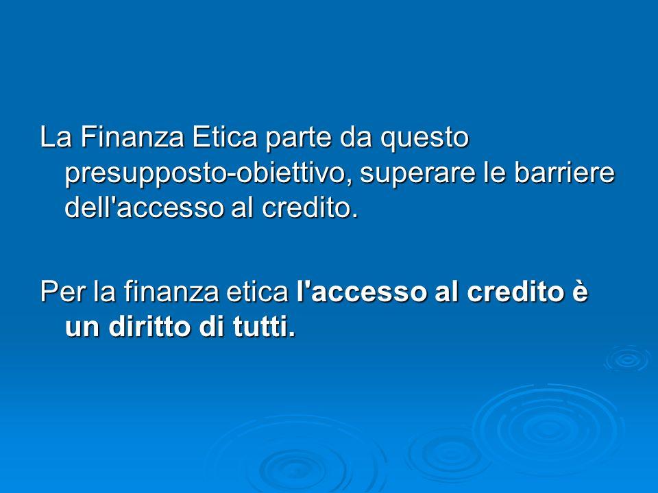 La Finanza Etica parte da questo presupposto-obiettivo, superare le barriere dell'accesso al credito. Per la finanza etica l'accesso al credito è un d
