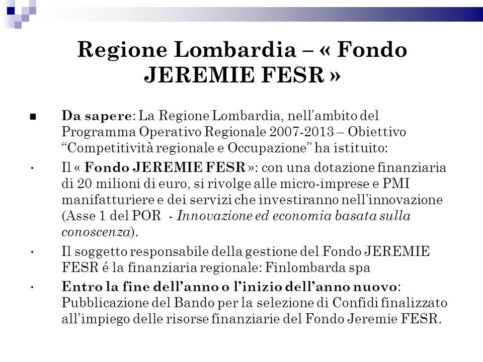 Regione Lombardia – « Fondo JEREMIE FESR » Da sapere : La Regione Lombardia, nellambito del Programma Operativo Regionale 2007-2013 – Obiettivo Competitività regionale e Occupazione ha istituito: Il « Fondo JEREMIE FESR »: con una dotazione finanziaria di 20 milioni di euro, si rivolge alle micro-imprese e PMI manifatturiere e dei servizi che investiranno nellinnovazione (Asse 1 del POR - Innovazione ed economia basata sulla conoscenza ).