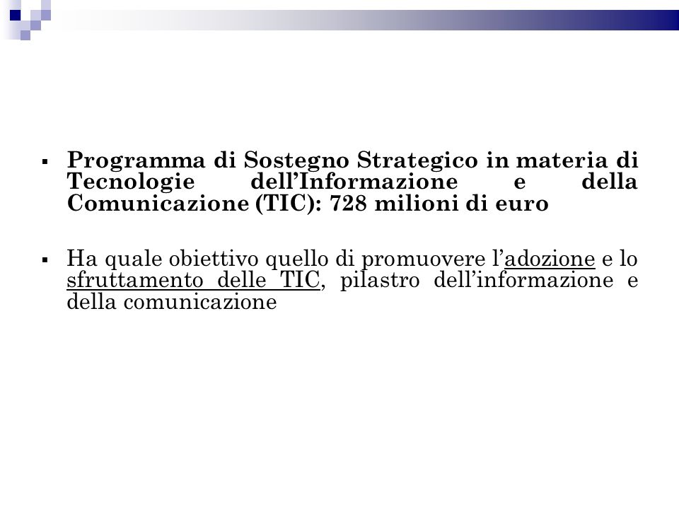 Programma di Sostegno Strategico in materia di Tecnologie dellInformazione e della Comunicazione (TIC): 728 milioni di euro Ha quale obiettivo quello di promuovere ladozione e lo sfruttamento delle TIC, pilastro dellinformazione e della comunicazione