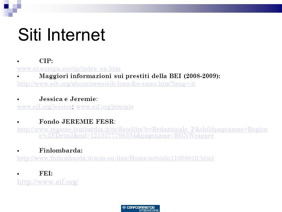 Siti Internet CIP: www.ec.europa.eu/cip/index_en.htm Maggiori informazioni sui prestiti della BEI (2008-2009): http://www.eib.org/about/news/eib-loan-for-smes.htm?lang=-it Jessica e Jeremie : www.eif.org/jessicawww.eif.org/jessica; www.eif.org/jeremiewww.eif.org/jeremie Fondo JEREMIE FESR : http://www.regione.lombardia.it/cs/Satellite?c=Redazionale_P&childpagename=Region e%2FDetail&cid=1213277796334&pagename=RGNWrapper Finlombarda: http://www.finlombarda.it/acm-on-line/Home/articolo11008610.html FEI: http://www.eif.org/