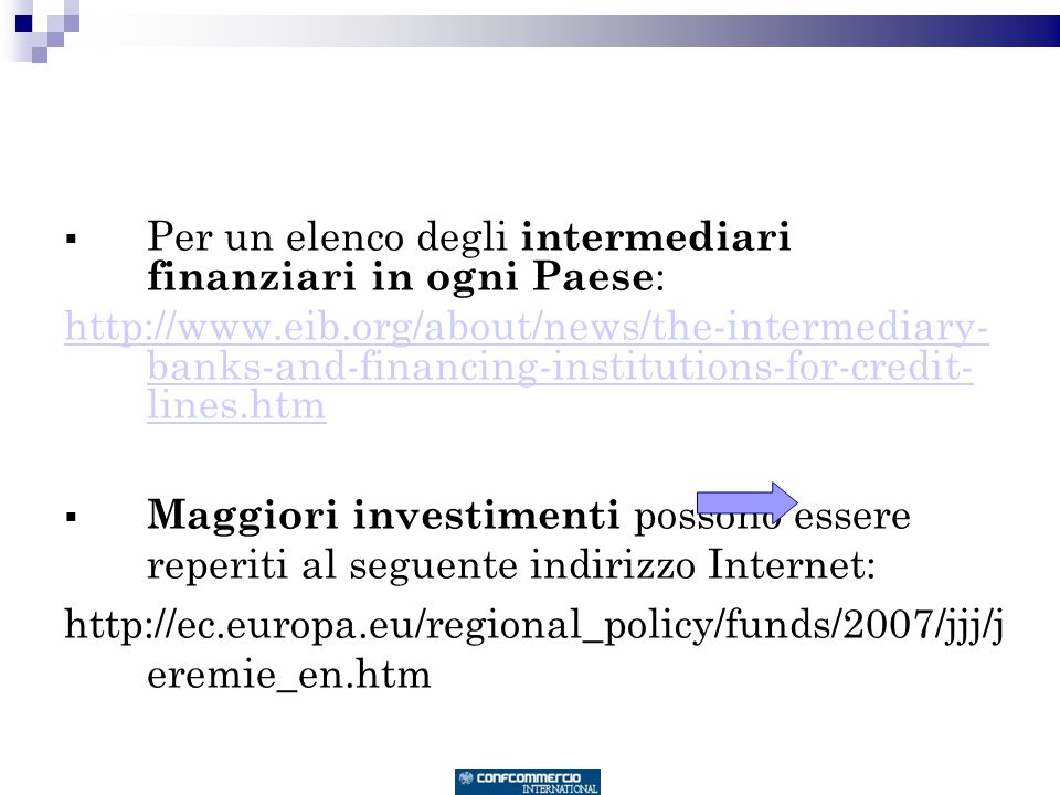 Per un elenco degli intermediari finanziari in ogni Paese : http://www.eib.org/about/news/the-intermediary- banks-and-financing-institutions-for-credit- lines.htm Maggiori investimenti possono essere reperiti al seguente indirizzo Internet: http://ec.europa.eu/regional_policy/funds/2007/jjj/j eremie_en.htm