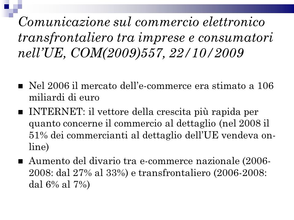 Comunicazione sul commercio elettronico transfrontaliero tra imprese e consumatori nellUE, COM(2009)557, 22/10/2009 Nel 2006 il mercato delle-commerce era stimato a 106 miliardi di euro INTERNET: il vettore della crescita più rapida per quanto concerne il commercio al dettaglio (nel 2008 il 51% dei commercianti al dettaglio dellUE vendeva on- line) Aumento del divario tra e-commerce nazionale (2006- 2008: dal 27% al 33%) e transfrontaliero (2006-2008: dal 6% al 7%)