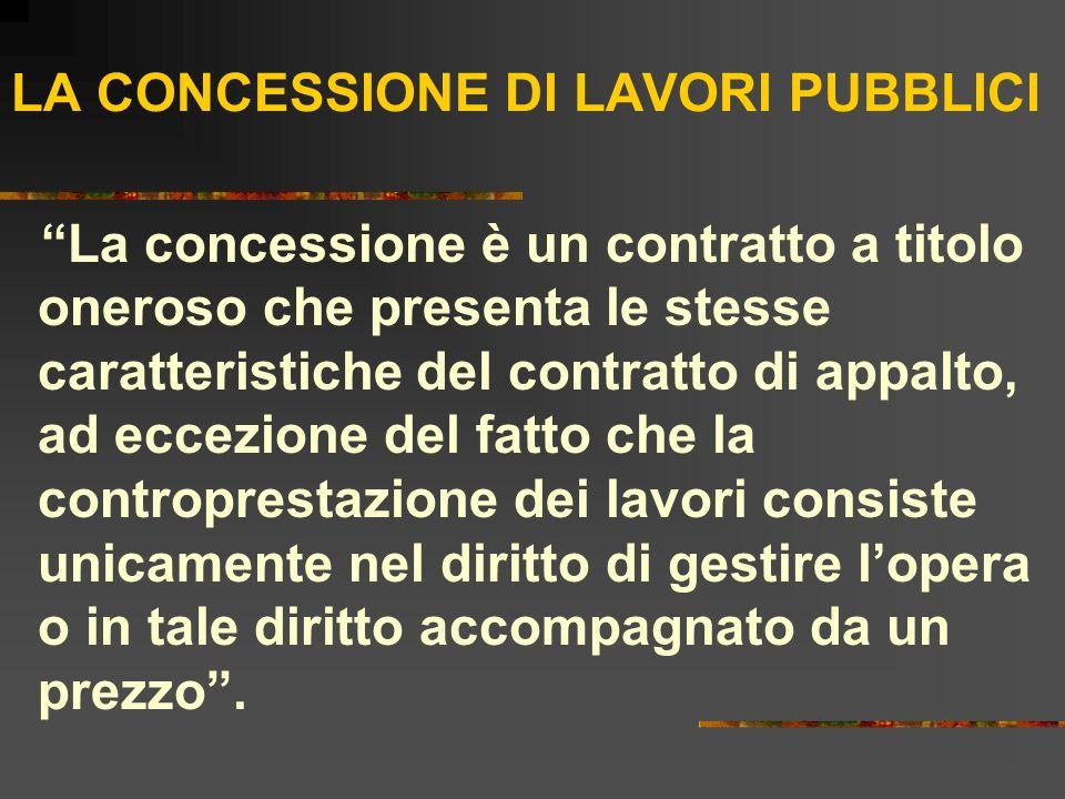 LA CONCESSIONE DI LAVORI PUBBLICI La concessione è un contratto a titolo oneroso che presenta le stesse caratteristiche del contratto di appalto, ad e