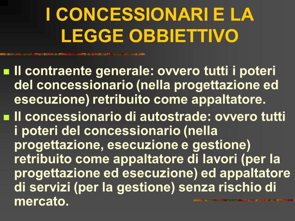 I CONCESSIONARI E LA LEGGE OBBIETTIVO Il contraente generale: ovvero tutti i poteri del concessionario (nella progettazione ed esecuzione) retribuito